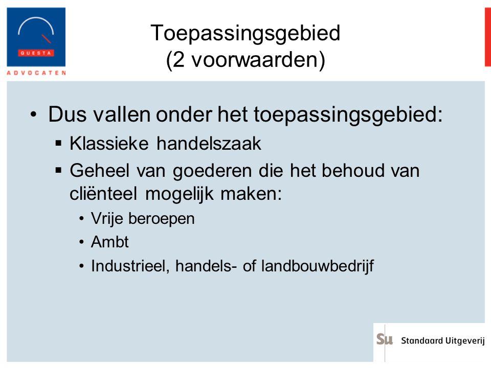 Toepassingsgebied (2 voorwaarden) Dus vallen onder het toepassingsgebied:  Klassieke handelszaak  Geheel van goederen die het behoud van cliënteel m