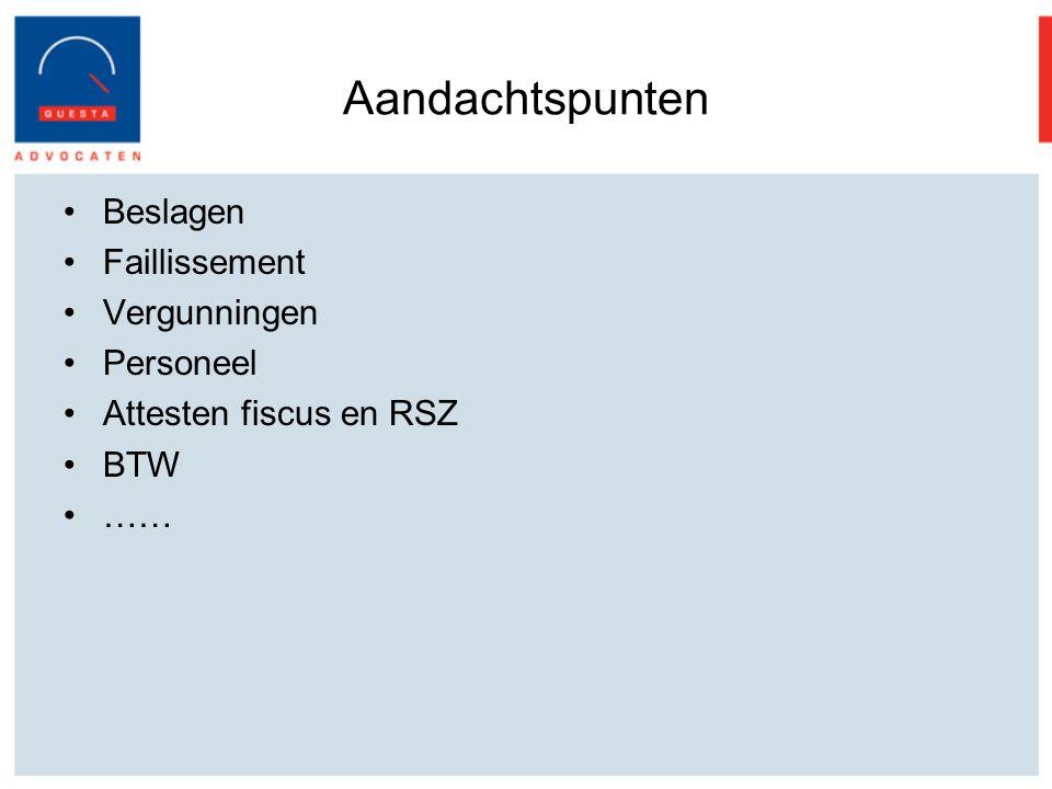 Aandachtspunten Beslagen Faillissement Vergunningen Personeel Attesten fiscus en RSZ BTW ……
