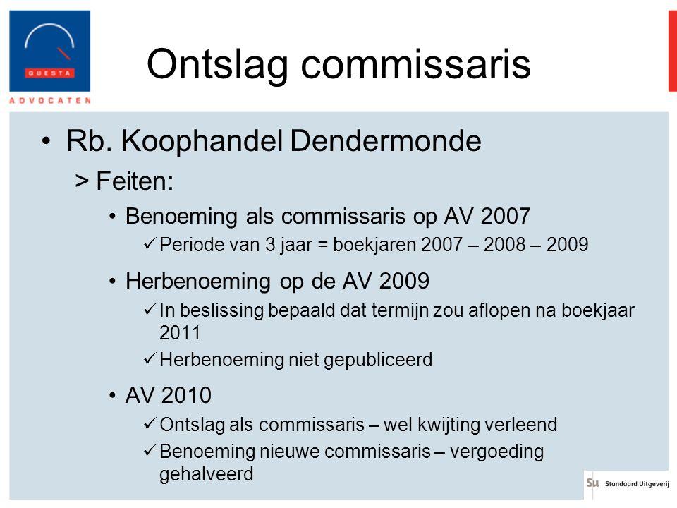 Ontslag commissaris Rb. Koophandel Dendermonde >Feiten: Benoeming als commissaris op AV 2007 Periode van 3 jaar = boekjaren 2007 – 2008 – 2009 Herbeno