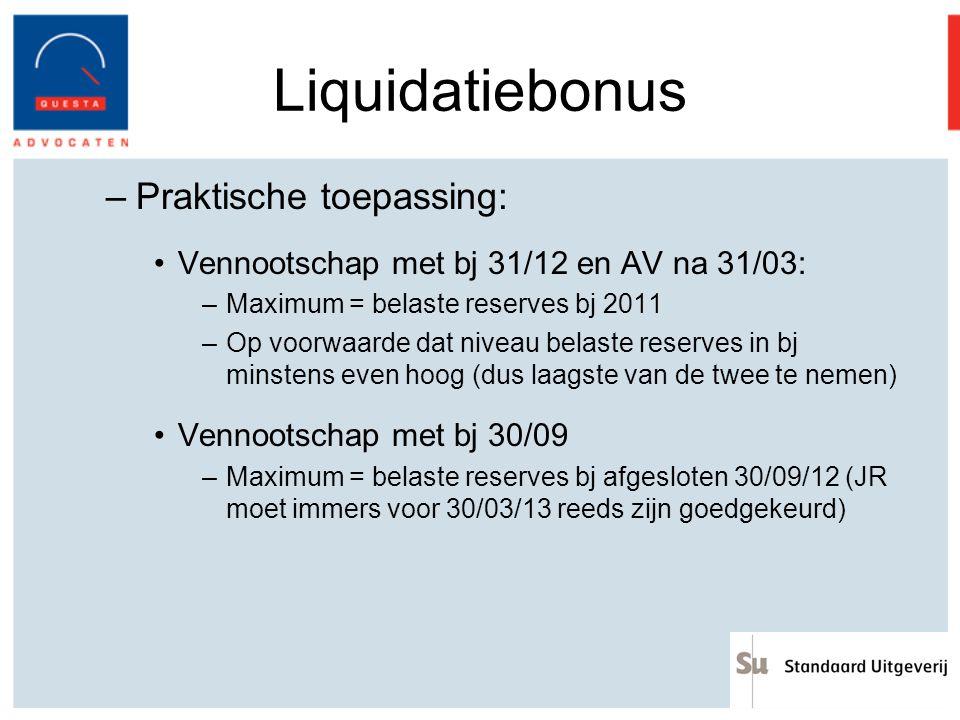 Liquidatiebonus –Praktische toepassing: Vennootschap met bj 31/12 en AV na 31/03: –Maximum = belaste reserves bj 2011 –Op voorwaarde dat niveau belast