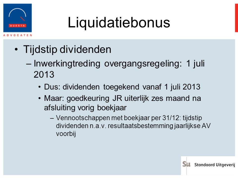 Liquidatiebonus Tijdstip dividenden –Inwerkingtreding overgangsregeling: 1 juli 2013 Dus: dividenden toegekend vanaf 1 juli 2013 Maar: goedkeuring JR