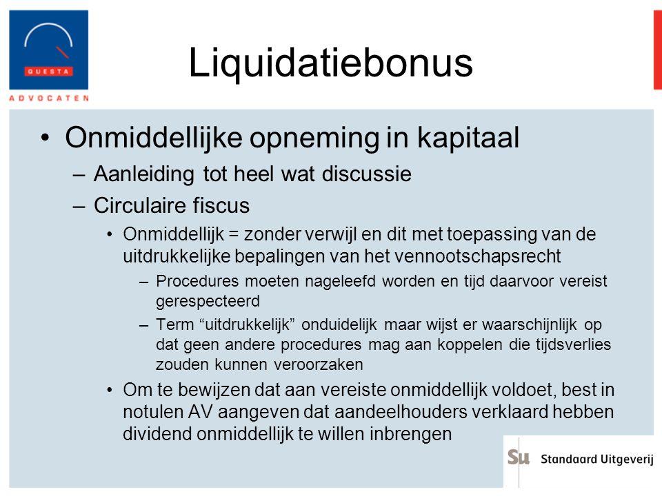 Liquidatiebonus Onmiddellijke opneming in kapitaal –Aanleiding tot heel wat discussie –Circulaire fiscus Onmiddellijk = zonder verwijl en dit met toep