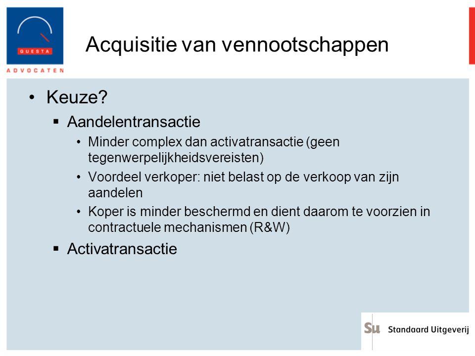 Acquisitie van vennootschappen Keuze?  Aandelentransactie Minder complex dan activatransactie (geen tegenwerpelijkheidsvereisten) Voordeel verkoper: