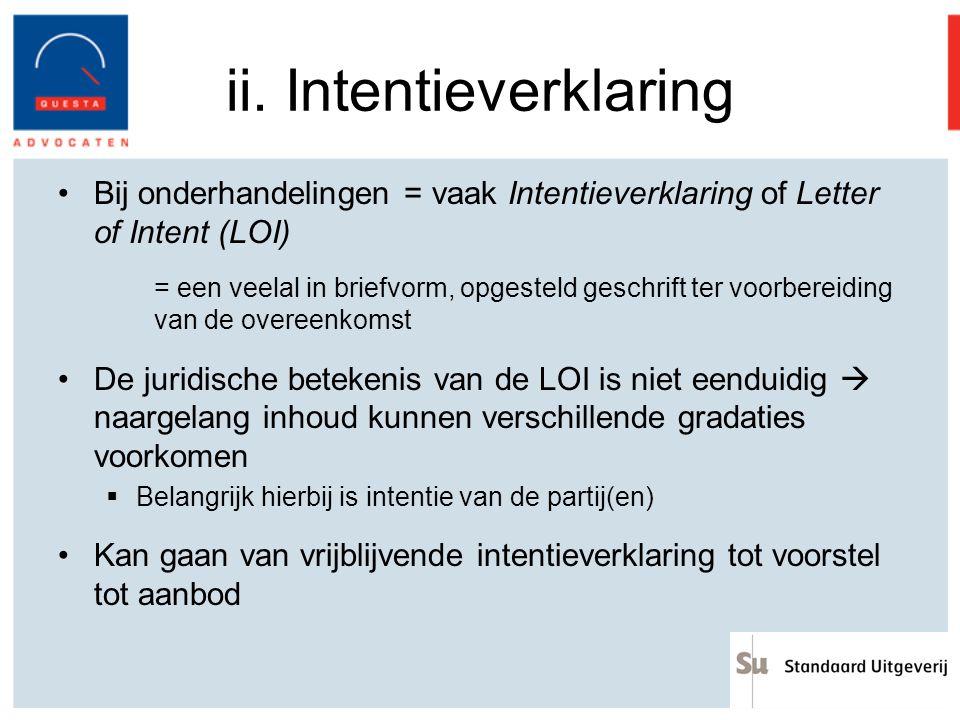 ii. Intentieverklaring Bij onderhandelingen = vaak Intentieverklaring of Letter of Intent (LOI) = een veelal in briefvorm, opgesteld geschrift ter voo