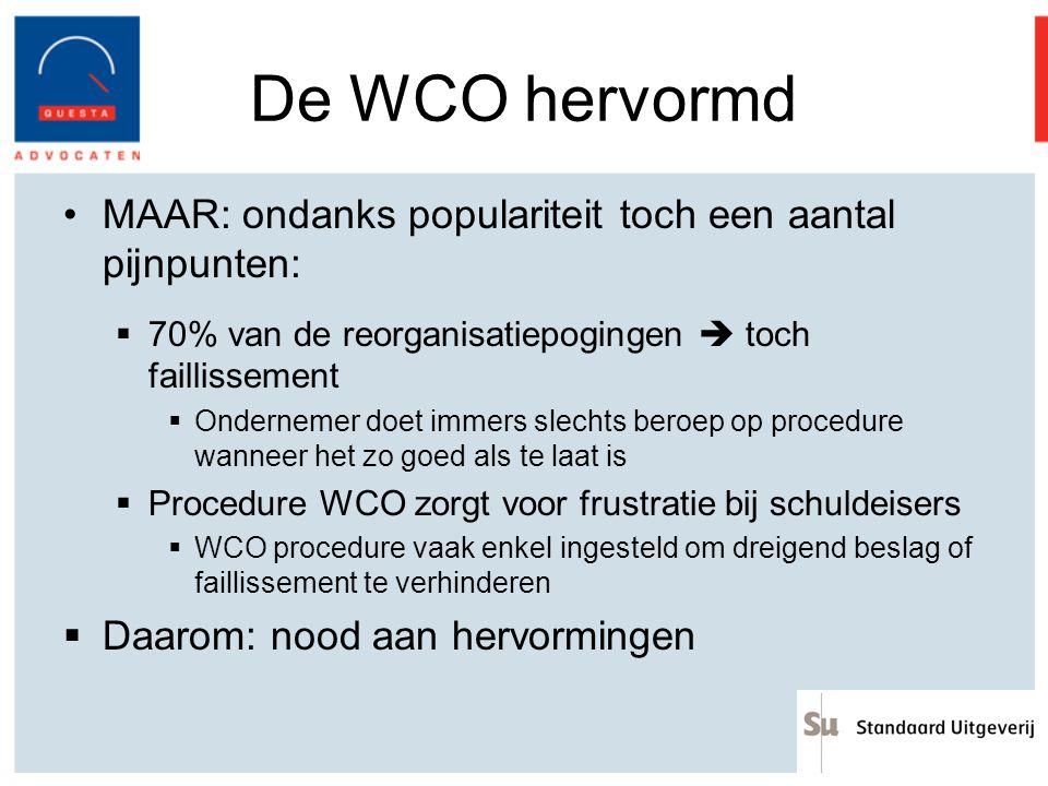 De WCO hervormd Wijzigingen: Wet 27 mei 2013 tot wijziging van de verschillende wetgevingen inzake de continuïteit van de ondernemingen 1)Verbeterde preventie 2)Tegengaan van misbruiken en bescherming voor de schuldeisers 3)Informatie aan de schuldeisers 4)Strengere toegangsvoorwaarden 5)Verduidelijkingen en verbeterde procedureregels 6)Uitbreiding van het toepassingsgebied