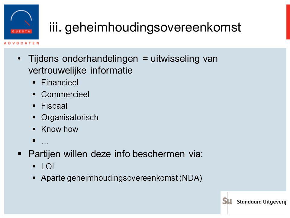 iii. geheimhoudingsovereenkomst Tijdens onderhandelingen = uitwisseling van vertrouwelijke informatie  Financieel  Commercieel  Fiscaal  Organisat