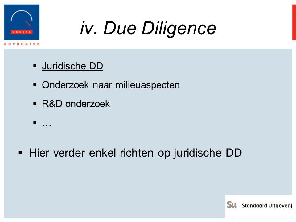 iv. Due Diligence  Juridische DD  Onderzoek naar milieuaspecten  R&D onderzoek  …  Hier verder enkel richten op juridische DD