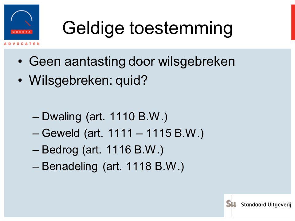 Geldige toestemming Geen aantasting door wilsgebreken Wilsgebreken: quid? –Dwaling (art. 1110 B.W.) –Geweld (art. 1111 – 1115 B.W.) –Bedrog (art. 1116