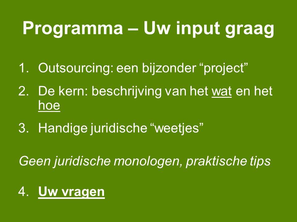 Programma – Uw input graag 1.Outsourcing: een bijzonder project 2.De kern: beschrijving van het wat en het hoe 3.Handige juridische weetjes Geen juridische monologen, praktische tips 4.Uw vragen