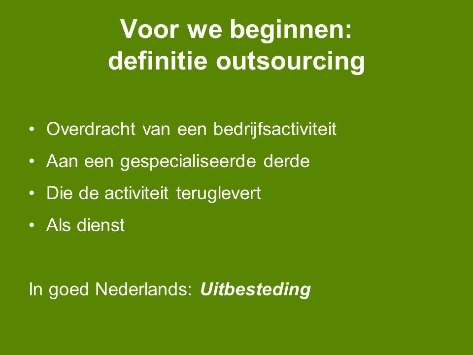 Voor we beginnen: definitie outsourcing Overdracht van een bedrijfsactiviteit Aan een gespecialiseerde derde Die de activiteit teruglevert Als dienst In goed Nederlands: Uitbesteding
