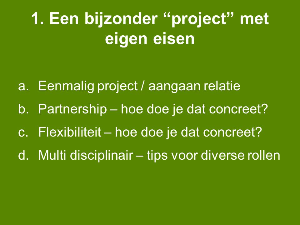 """1. Een bijzonder """"project"""" met eigen eisen a.Eenmalig project / aangaan relatie b.Partnership – hoe doe je dat concreet? c.Flexibiliteit – hoe doe je"""