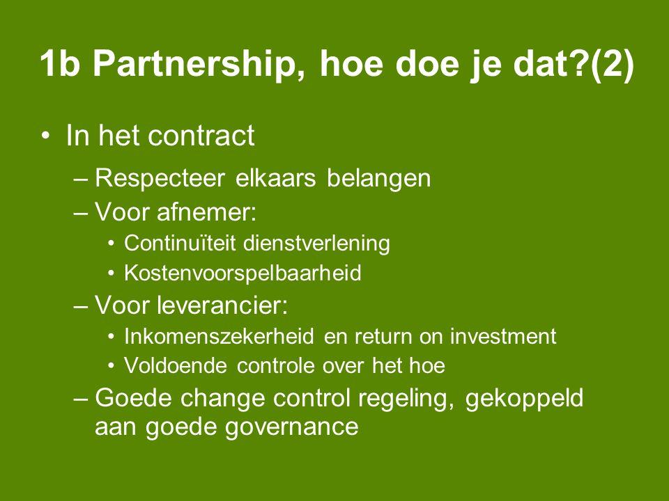 1b Partnership, hoe doe je dat (2) In het contract –Respecteer elkaars belangen –Voor afnemer: Continuïteit dienstverlening Kostenvoorspelbaarheid –Voor leverancier: Inkomenszekerheid en return on investment Voldoende controle over het hoe –Goede change control regeling, gekoppeld aan goede governance