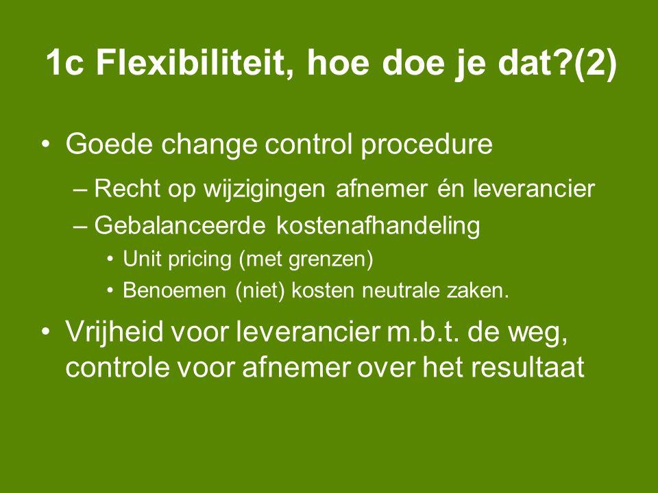 1c Flexibiliteit, hoe doe je dat (2) Goede change control procedure –Recht op wijzigingen afnemer én leverancier –Gebalanceerde kostenafhandeling Unit pricing (met grenzen) Benoemen (niet) kosten neutrale zaken.