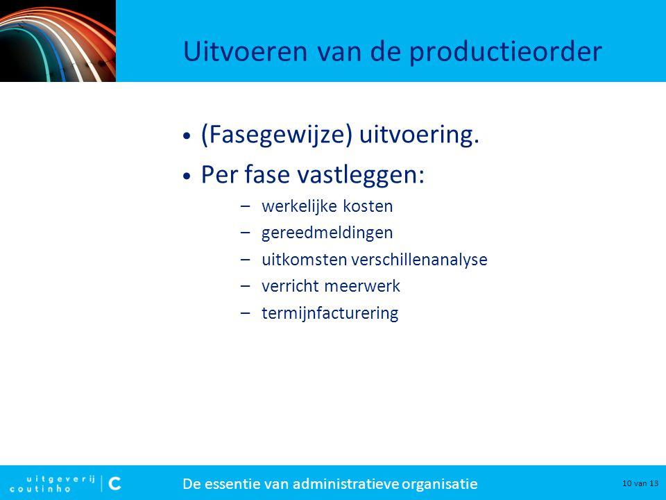 De essentie van administratieve organisatie 10 van 13 Uitvoeren van de productieorder (Fasegewijze) uitvoering. Per fase vastleggen: –werkelijke koste