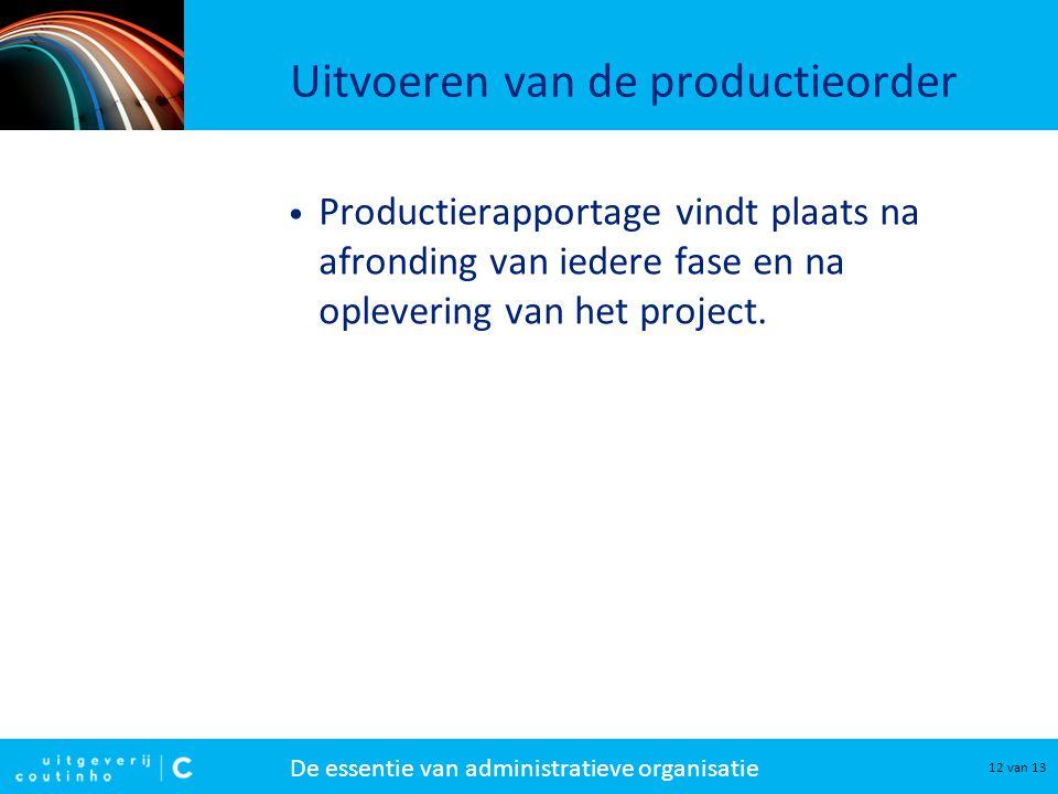 De essentie van administratieve organisatie 12 van 13 Uitvoeren van de productieorder Productierapportage vindt plaats na afronding van iedere fase en
