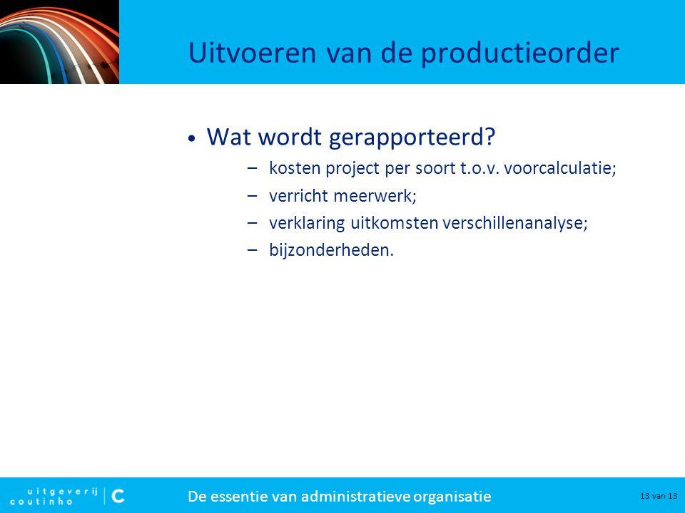 De essentie van administratieve organisatie 13 van 13 Uitvoeren van de productieorder Wat wordt gerapporteerd? –kosten project per soort t.o.v. voorca