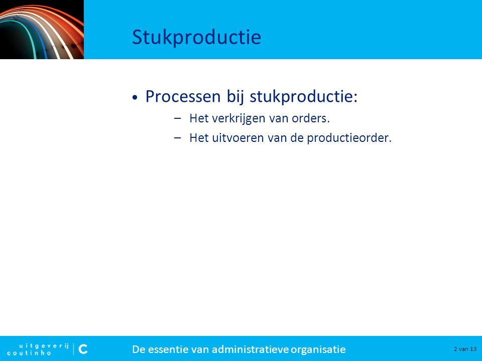 De essentie van administratieve organisatie 2 van 13 Stukproductie Processen bij stukproductie: –Het verkrijgen van orders. –Het uitvoeren van de prod