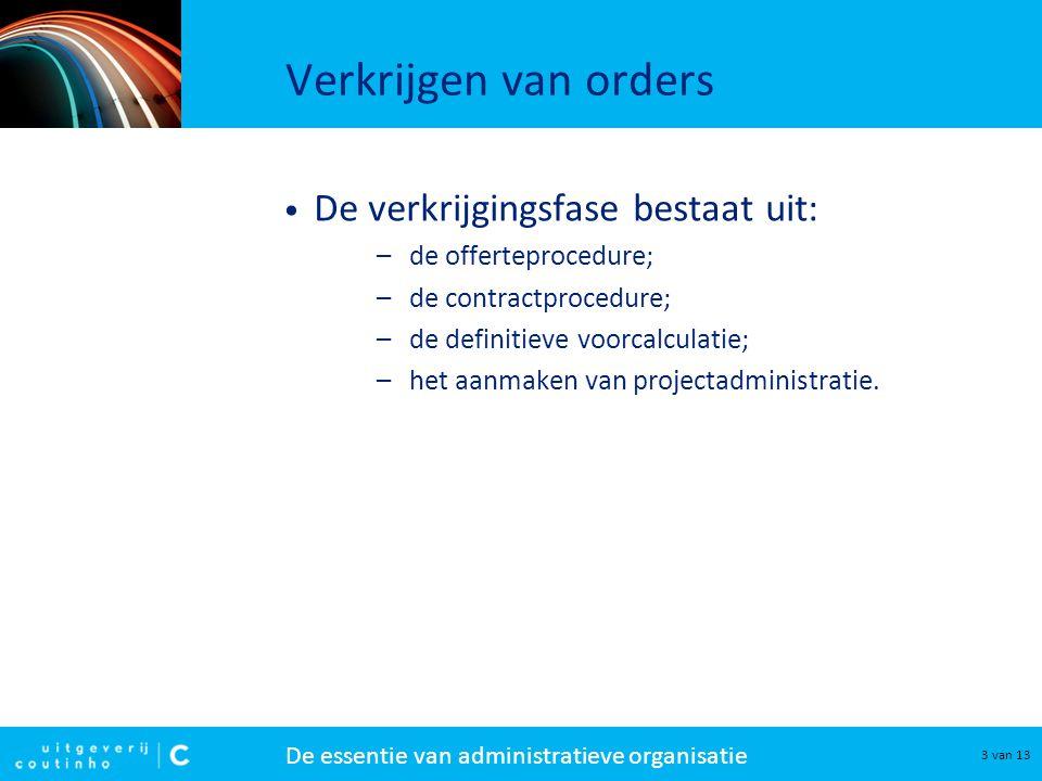 De essentie van administratieve organisatie 3 van 13 Verkrijgen van orders De verkrijgingsfase bestaat uit: –de offerteprocedure; –de contractprocedur