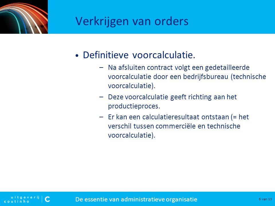 De essentie van administratieve organisatie 6 van 13 Verkrijgen van orders Definitieve voorcalculatie. –Na afsluiten contract volgt een gedetailleerde