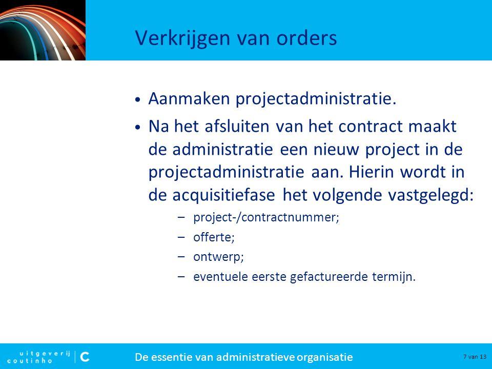 De essentie van administratieve organisatie 7 van 13 Verkrijgen van orders Aanmaken projectadministratie. Na het afsluiten van het contract maakt de a