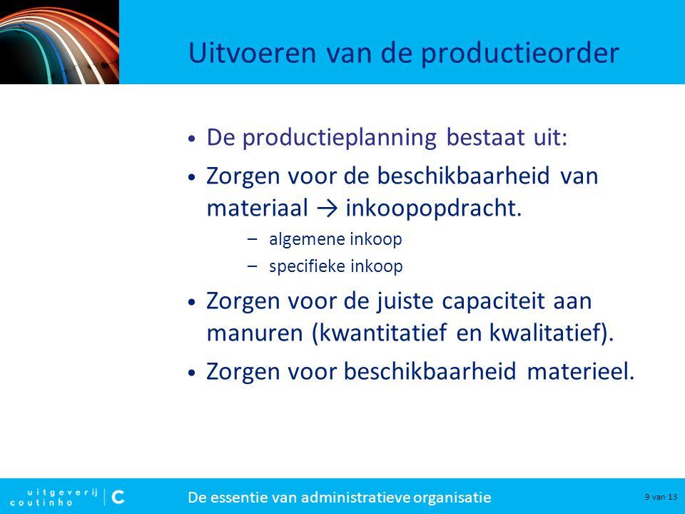 De essentie van administratieve organisatie 9 van 13 Uitvoeren van de productieorder De productieplanning bestaat uit: Zorgen voor de beschikbaarheid