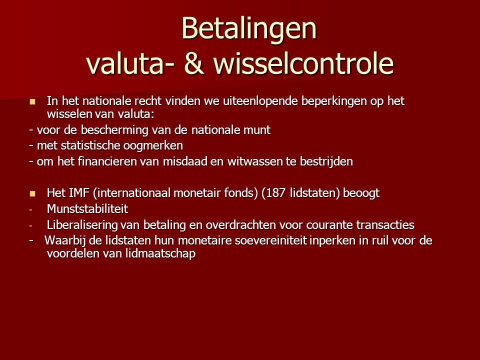 Betalingen valuta- & wisselcontrole Betalingen valuta- & wisselcontrole In het nationale recht vinden we uiteenlopende beperkingen op het wisselen van valuta: In het nationale recht vinden we uiteenlopende beperkingen op het wisselen van valuta: - voor de bescherming van de nationale munt - met statistische oogmerken - om het financieren van misdaad en witwassen te bestrijden Het IMF (internationaal monetair fonds) (187 lidstaten) beoogt Het IMF (internationaal monetair fonds) (187 lidstaten) beoogt - Munststabiliteit - Liberalisering van betaling en overdrachten voor courante transacties - Waarbij de lidstaten hun monetaire soevereiniteit inperken in ruil voor de voordelen van lidmaatschap