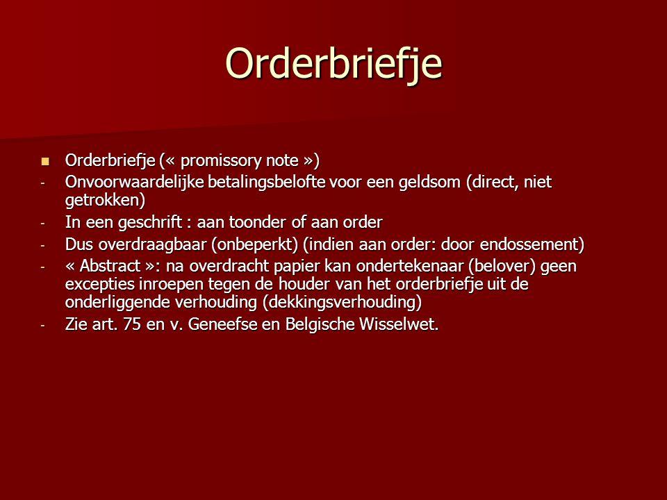 Orderbriefje Orderbriefje (« promissory note ») Orderbriefje (« promissory note ») - Onvoorwaardelijke betalingsbelofte voor een geldsom (direct, niet getrokken) - In een geschrift : aan toonder of aan order - Dus overdraagbaar (onbeperkt) (indien aan order: door endossement) - « Abstract »: na overdracht papier kan ondertekenaar (belover) geen excepties inroepen tegen de houder van het orderbriefje uit de onderliggende verhouding (dekkingsverhouding) - Zie art.
