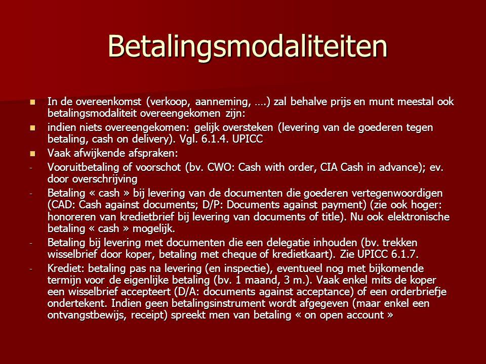 Betalingsmodaliteiten Betalingsmodaliteiten In de overeenkomst (verkoop, aanneming, ….) zal behalve prijs en munt meestal ook betalingsmodaliteit overeengekomen zijn: In de overeenkomst (verkoop, aanneming, ….) zal behalve prijs en munt meestal ook betalingsmodaliteit overeengekomen zijn: indien niets overeengekomen: gelijk oversteken (levering van de goederen tegen betaling, cash on delivery).