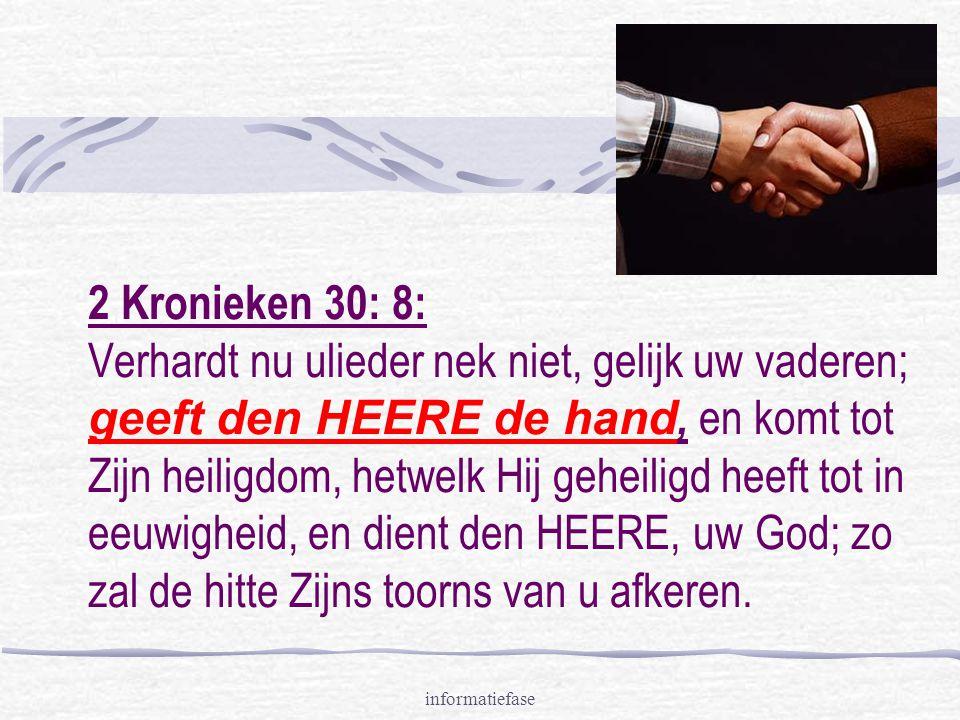 informatiefase 2 Kronieken 30: 8: Verhardt nu ulieder nek niet, gelijk uw vaderen; geeft den HEERE de hand, en komt tot Zijn heiligdom, hetwelk Hij geheiligd heeft tot in eeuwigheid, en dient den HEERE, uw God; zo zal de hitte Zijns toorns van u afkeren.