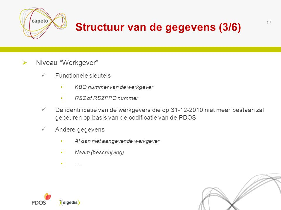 """Structuur van de gegevens (3/6) 17  Niveau """"Werkgever"""" Functionele sleutels KBO nummer van de werkgever RSZ of RSZPPO nummer De identificatie van de"""