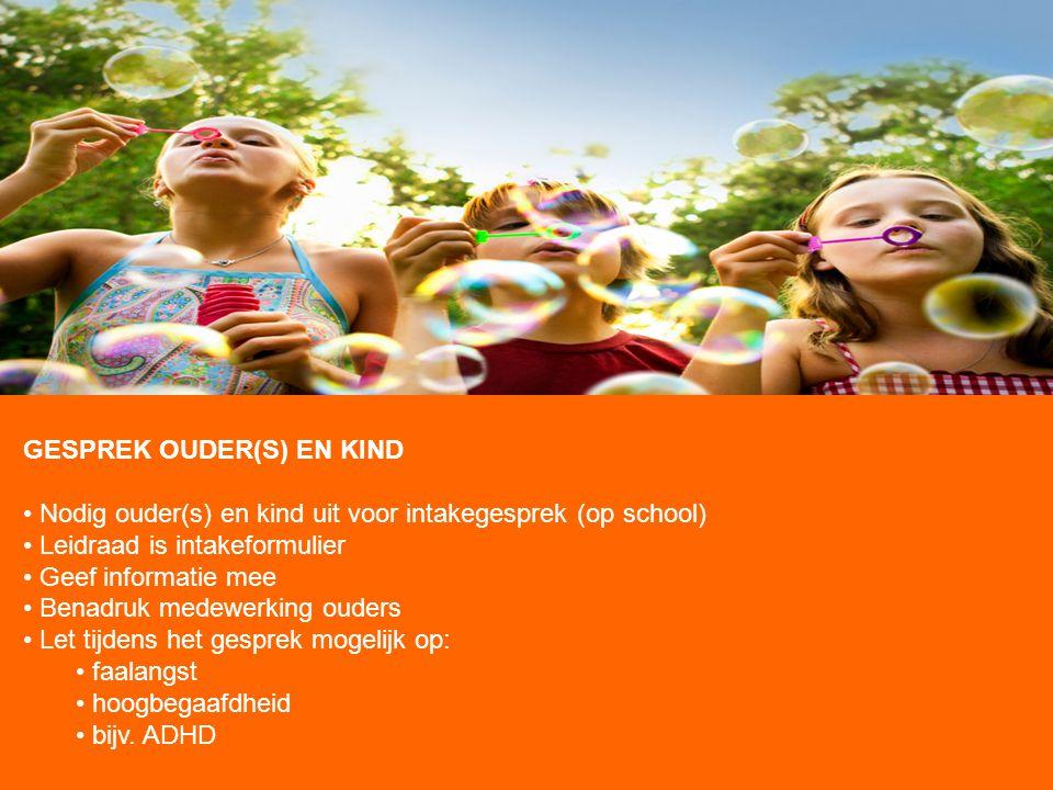 GESPREK OUDER(S) EN KIND Nodig ouder(s) en kind uit voor intakegesprek (op school) Leidraad is intakeformulier Geef informatie mee Benadruk medewerkin