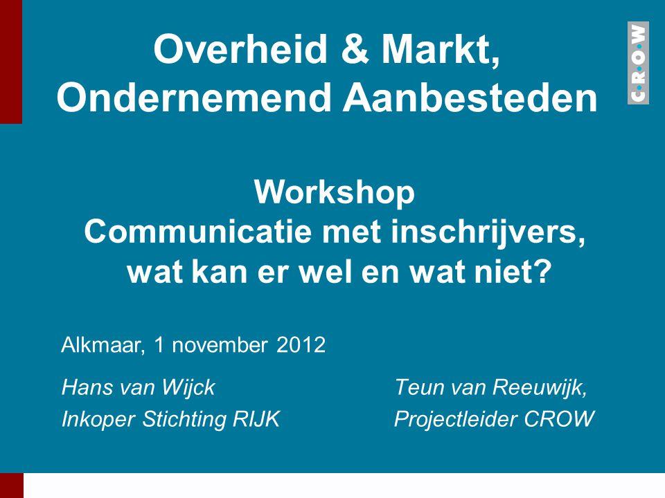Overheid & Markt, Ondernemend Aanbesteden Hans van WijckTeun van Reeuwijk, Inkoper Stichting RIJKProjectleider CROW Alkmaar, 1 november 2012 Workshop
