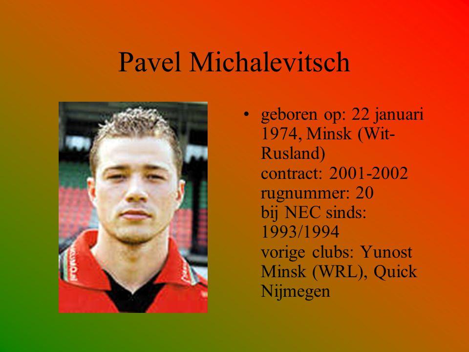 Pavel Michalevitsch geboren op: 22 januari 1974, Minsk (Wit- Rusland) contract: 2001-2002 rugnummer: 20 bij NEC sinds: 1993/1994 vorige clubs: Yunost