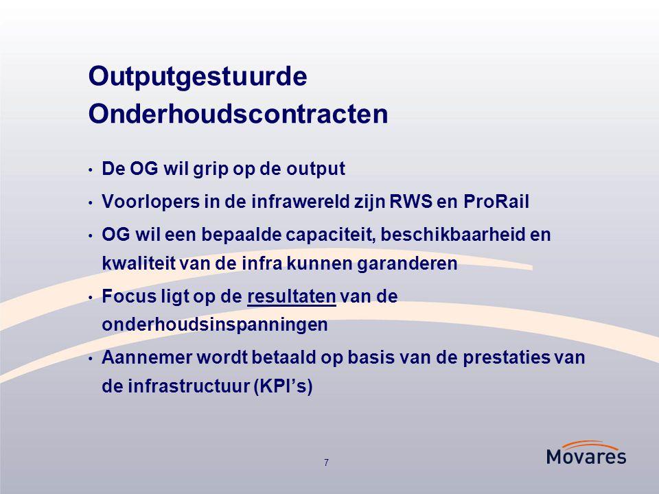 7 Outputgestuurde Onderhoudscontracten De OG wil grip op de output Voorlopers in de infrawereld zijn RWS en ProRail OG wil een bepaalde capaciteit, beschikbaarheid en kwaliteit van de infra kunnen garanderen Focus ligt op de resultaten van de onderhoudsinspanningen Aannemer wordt betaald op basis van de prestaties van de infrastructuur (KPI's)