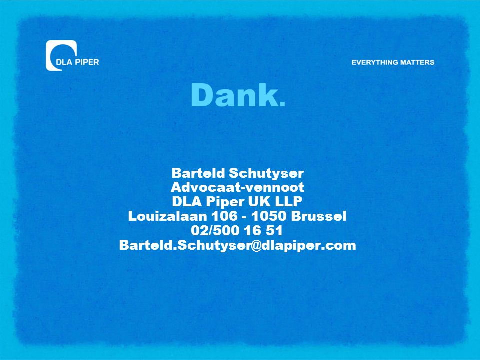 Dank. Barteld Schutyser Advocaat-vennoot DLA Piper UK LLP Louizalaan 106 - 1050 Brussel 02/500 16 51 Barteld.Schutyser@dlapiper.com