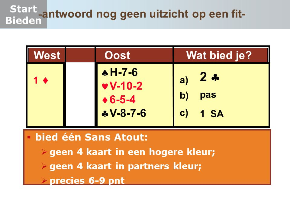 Start Bieden  bied één Sans Atout:  geen 4 kaart in een hogere kleur;  geen 4 kaart in partners kleur;  precies 6-9 pnt West Oost Wat bied je?  H