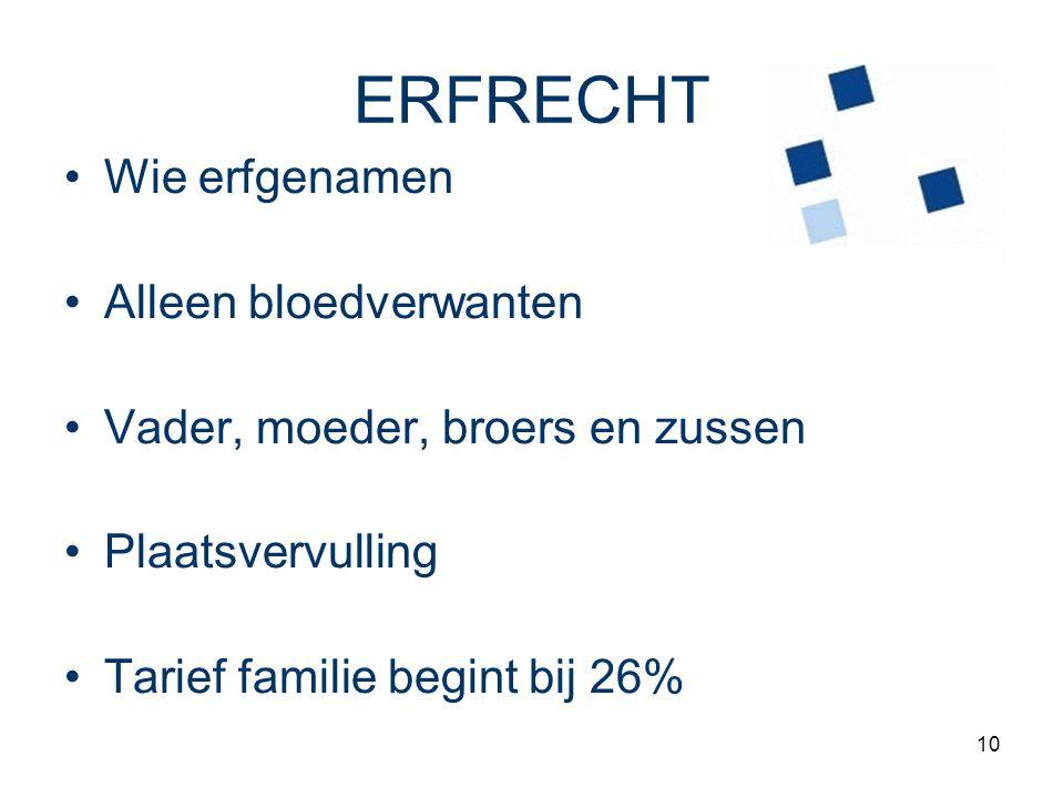 10 ERFRECHT Wie erfgenamen Alleen bloedverwanten Vader, moeder, broers en zussen Plaatsvervulling Tarief familie begint bij 26%