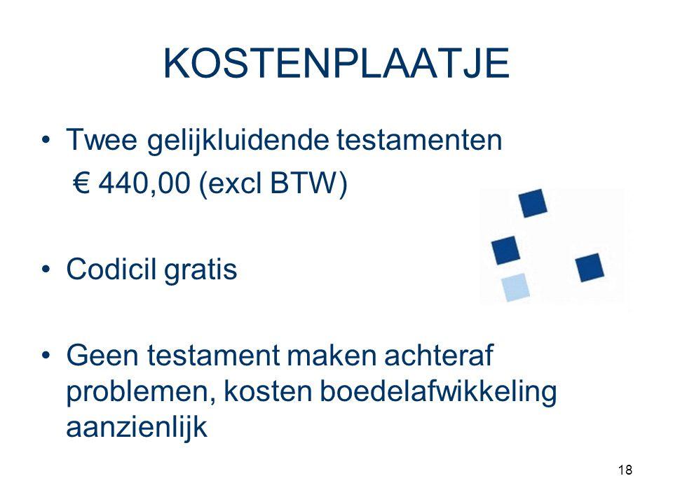 18 KOSTENPLAATJE Twee gelijkluidende testamenten € 440,00 (excl BTW) Codicil gratis Geen testament maken achteraf problemen, kosten boedelafwikkeling