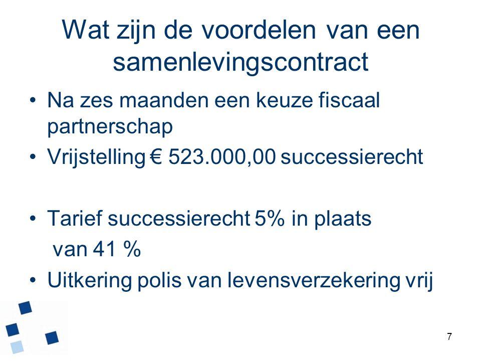 7 Wat zijn de voordelen van een samenlevingscontract Na zes maanden een keuze fiscaal partnerschap Vrijstelling € 523.000,00 successierecht Tarief suc