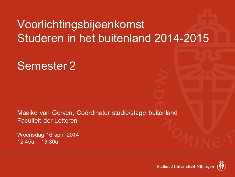 Voorlichtingsbijeenkomst Studeren in het buitenland 2014-2015 Semester 2 Maaike van Gerven, Coördinator studie/stage buitenland Faculteit der Letteren