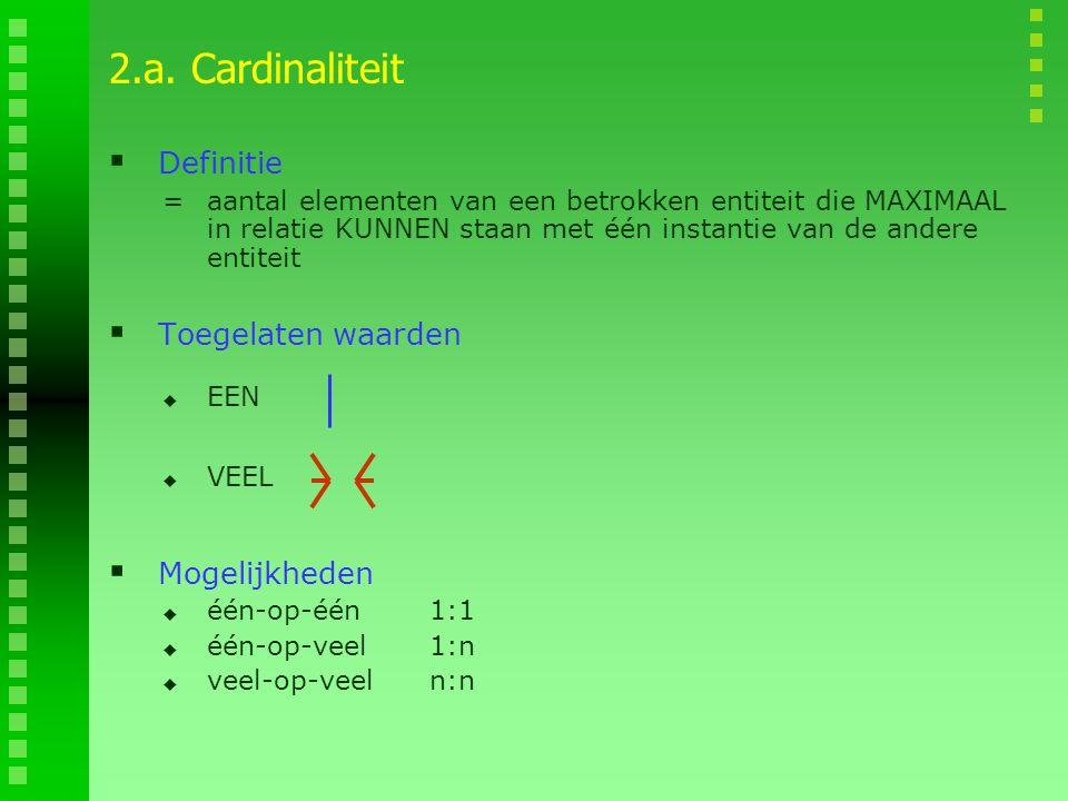 2.a. Cardinaliteit  Definitie =aantal elementen van een betrokken entiteit die MAXIMAAL in relatie KUNNEN staan met één instantie van de andere entit