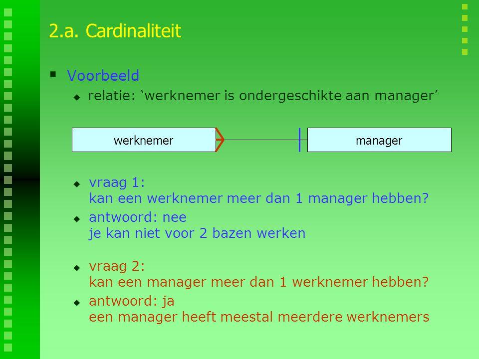 2.a. Cardinaliteit  Voorbeeld  relatie: 'werknemer is ondergeschikte aan manager' werknemermanager  vraag 1: kan een werknemer meer dan 1 manager h
