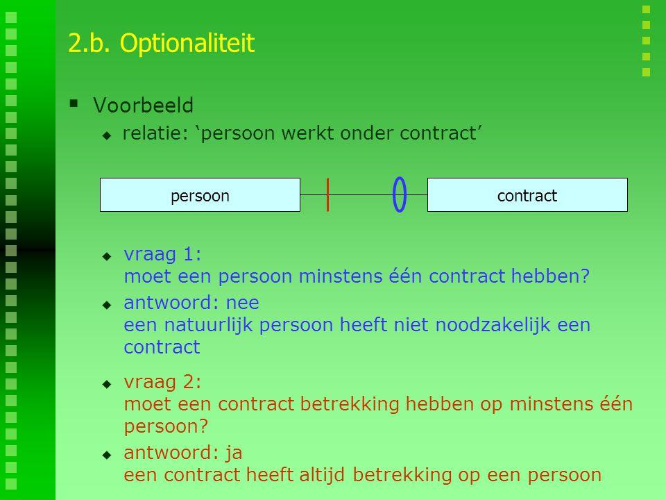 2.b. Optionaliteit  Voorbeeld  relatie: 'persoon werkt onder contract' persooncontract  vraag 1: moet een persoon minstens één contract hebben?  a