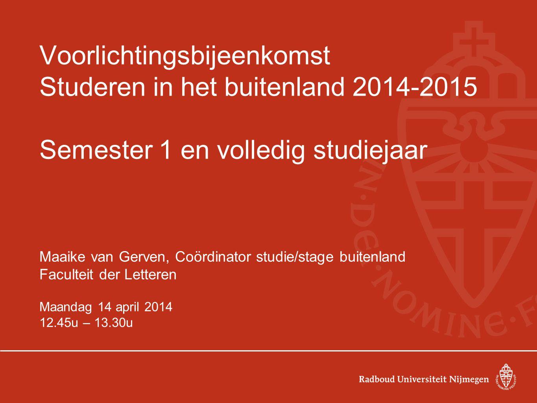 Voorlichtingsbijeenkomst Studeren in het buitenland 2014-2015 Semester 1 en volledig studiejaar Maaike van Gerven, Coördinator studie/stage buitenland