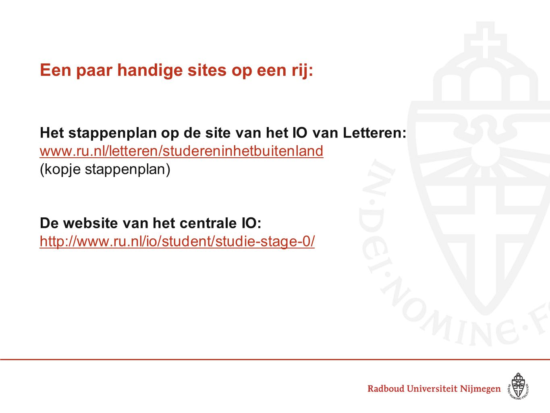 Een paar handige sites op een rij: Het stappenplan op de site van het IO van Letteren: www.ru.nl/letteren/studereninhetbuitenland (kopje stappenplan) De website van het centrale IO: http://www.ru.nl/io/student/studie-stage-0/
