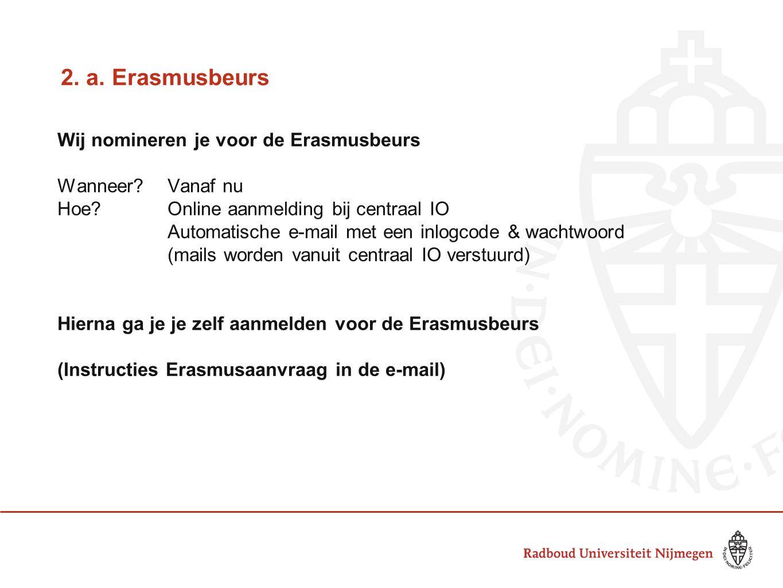 2. a. Erasmusbeurs Wij nomineren je voor de Erasmusbeurs Wanneer?Vanaf nu Hoe?Online aanmelding bij centraal IO Automatische e-mail met een inlogcode