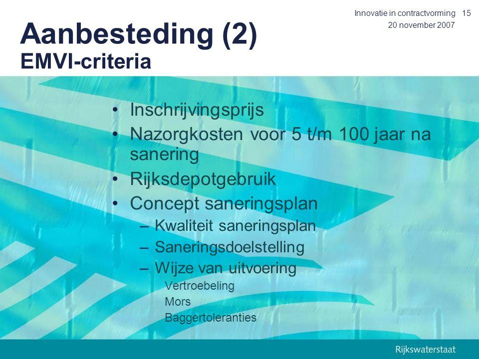 20 november 2007 Innovatie in contractvorming15 Aanbesteding (2) EMVI-criteria Inschrijvingsprijs Nazorgkosten voor 5 t/m 100 jaar na sanering Rijksdepotgebruik Concept saneringsplan –Kwaliteit saneringsplan –Saneringsdoelstelling –Wijze van uitvoering Vertroebeling Mors Baggertoleranties