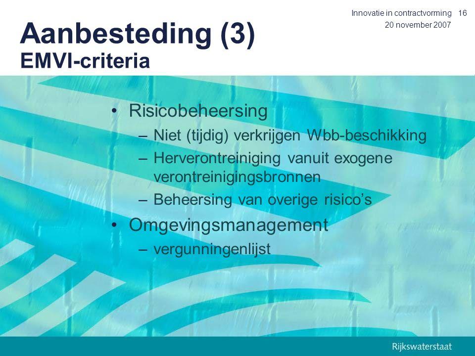 20 november 2007 Innovatie in contractvorming16 Aanbesteding (3) EMVI-criteria Risicobeheersing –Niet (tijdig) verkrijgen Wbb-beschikking –Herverontreiniging vanuit exogene verontreinigingsbronnen –Beheersing van overige risico's Omgevingsmanagement –vergunningenlijst