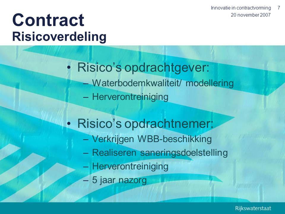 20 november 2007 Innovatie in contractvorming7 Contract Risicoverdeling Risico's opdrachtgever: –Waterbodemkwaliteit/ modellering –Herverontreiniging Risico's opdrachtnemer: –Verkrijgen WBB-beschikking –Realiseren saneringsdoelstelling –Herverontreiniging –5 jaar nazorg