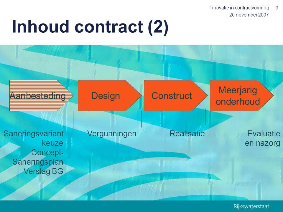 20 november 2007 Innovatie in contractvorming9 DesignConstruct Meerjarig onderhoud Aanbesteding Saneringsvariant keuze Concept - Saneringsplan Verslag BG VergunningenRealisatieEvaluatie en nazorg Inhoud contract (2)